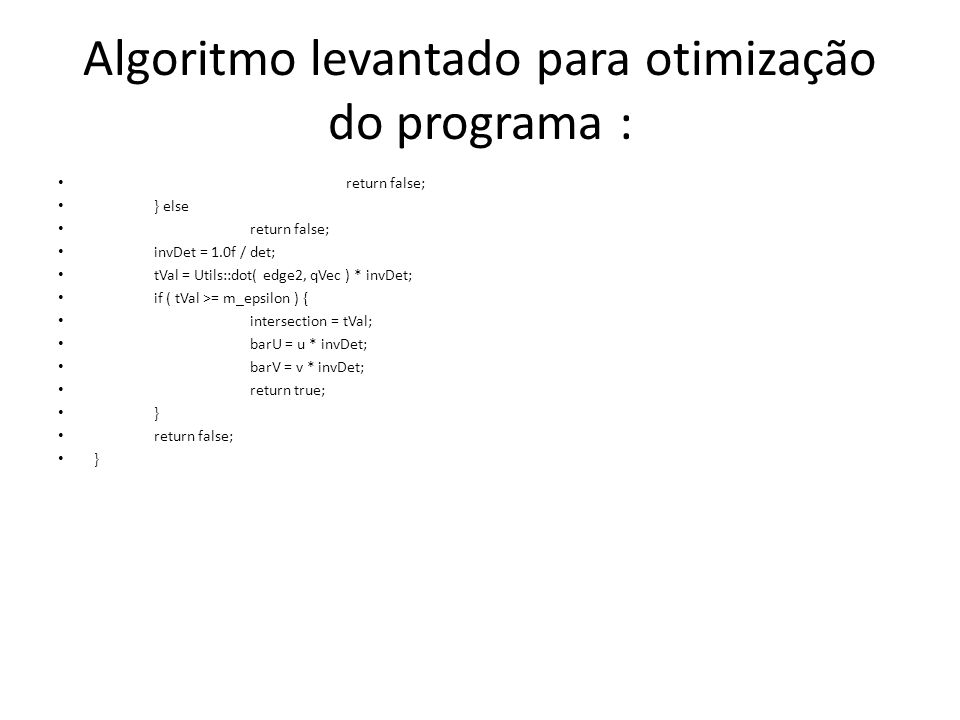 Algoritmo levantado para otimização do programa : return false; } else return false; invDet = 1.0f / det; tVal = Utils::dot( edge2, qVec ) * invDet; if ( tVal >= m_epsilon ) { intersection = tVal; barU = u * invDet; barV = v * invDet; return true; } return false; }