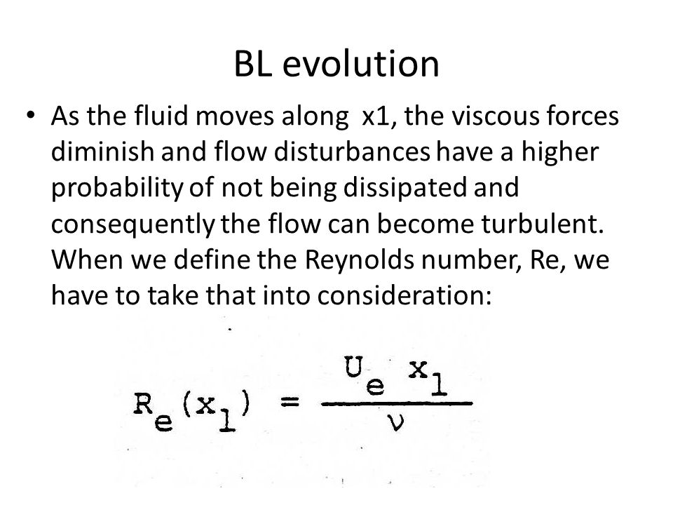BL evolution As the fluid moves along x1, the viscous forces diminish and flow disturbances have a higher probability of not being dissipated and consequently the flow can become turbulent.