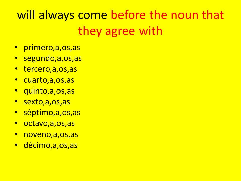 will always come before the noun that they agree with primero,a,os,as segundo,a,os,as tercero,a,os,as cuarto,a,os,as quinto,a,os,as sexto,a,os,as séptimo,a,os,as octavo,a,os,as noveno,a,os,as décimo,a,os,as