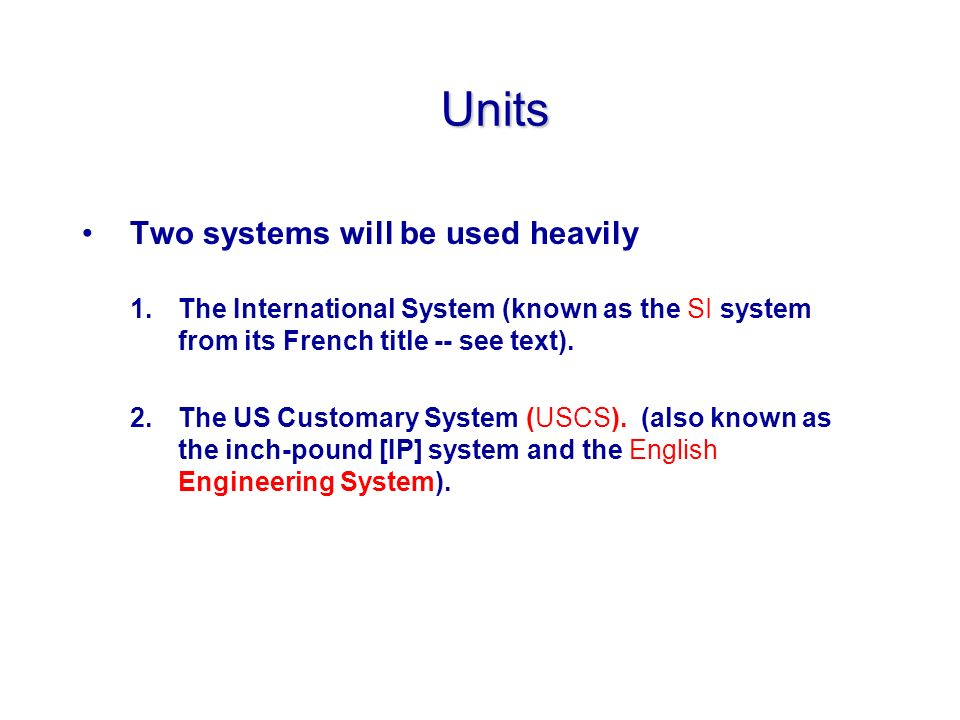 Units Two systems will be used heavily 1.The International System (known as the SI system from its French title -- see text).