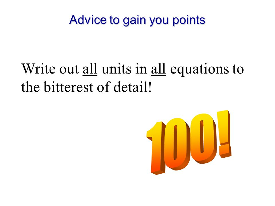 Advice to gain you points Write out all units in all equations to the bitterest of detail!