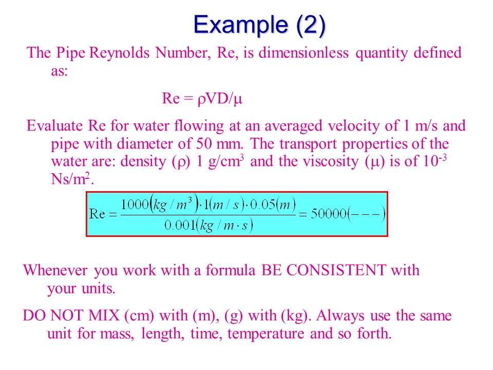 Example (2) The Pipe Reynolds Number, Re, is dimensionless quantity defined as: Re = VD/ Evaluate Re for water flowing at an averaged velocity of 1 m/s and pipe with diameter of 50 mm.