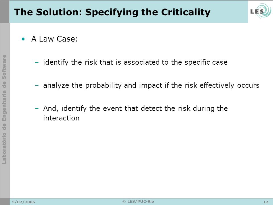5/02/ © LES/PUC-Rio The Solution: Specifying the Criticality A Law Case: –identify the risk that is associated to the specific case –analyze the probability and impact if the risk effectively occurs –And, identify the event that detect the risk during the interaction