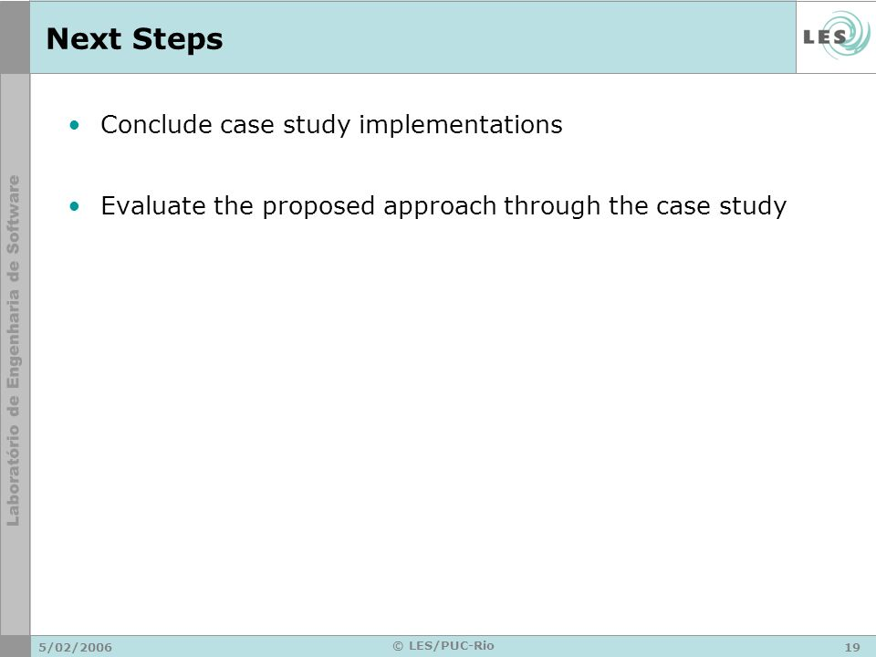 5/02/ © LES/PUC-Rio Next Steps Conclude case study implementations Evaluate the proposed approach through the case study