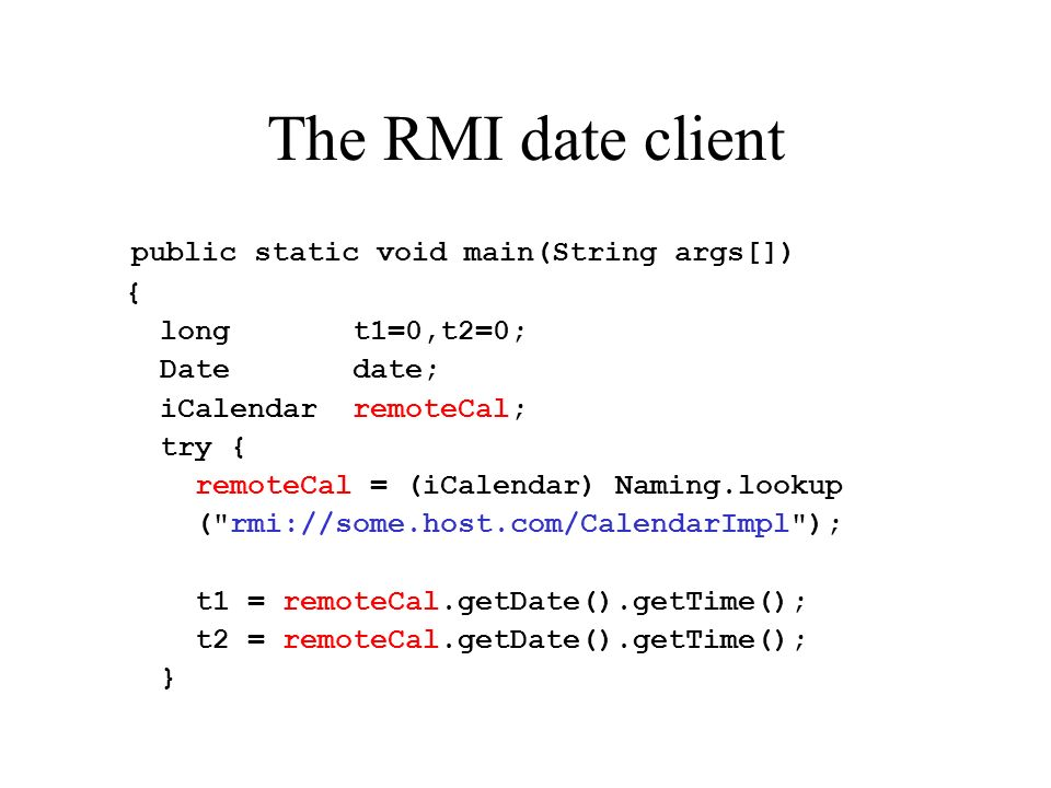 The RMI date client public static void main(String args[]) { long t1=0,t2=0; Date date; iCalendar remoteCal; try { remoteCal = (iCalendar) Naming.lookup ( rmi://some.host.com/CalendarImpl ); t1 = remoteCal.getDate().getTime(); t2 = remoteCal.getDate().getTime(); }
