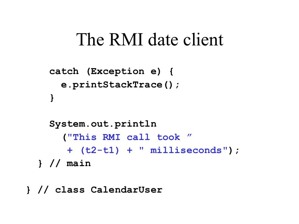 The RMI date client catch (Exception e) { e.printStackTrace(); } System.out.println ( This RMI call took + (t2-t1) + milliseconds ); } // main } // class CalendarUser