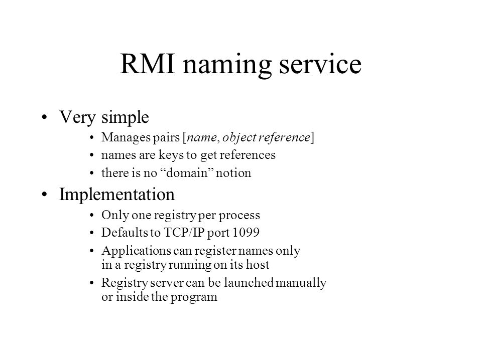 RMI naming service Very simple Manages pairs [name, object reference] names are keys to get references there is no domain notion Implementation Only one registry per process Defaults to TCP/IP port 1099 Applications can register names only in a registry running on its host Registry server can be launched manually or inside the program