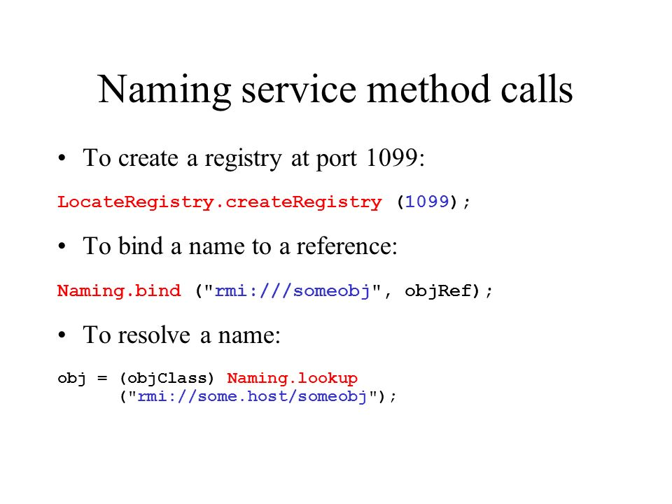 Naming service method calls To create a registry at port 1099: LocateRegistry.createRegistry (1099); To bind a name to a reference: Naming.bind ( rmi:///someobj , objRef); To resolve a name: obj = (objClass) Naming.lookup ( rmi://some.host/someobj );