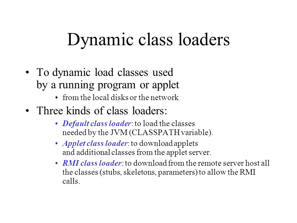 Dynamic class loaders To dynamic load classes used by a running program or applet from the local disks or the network Three kinds of class loaders: Default class loader: to load the classes needed by the JVM (CLASSPATH variable).
