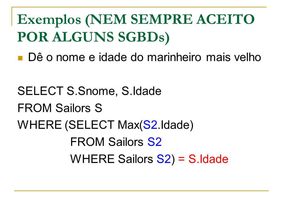 Exemplos (NEM SEMPRE ACEITO POR ALGUNS SGBDs) Dê o nome e idade do marinheiro mais velho SELECT S.Snome, S.Idade FROM Sailors S WHERE (SELECT Max(S2.Idade) FROM Sailors S2 WHERE Sailors S2) = S.Idade
