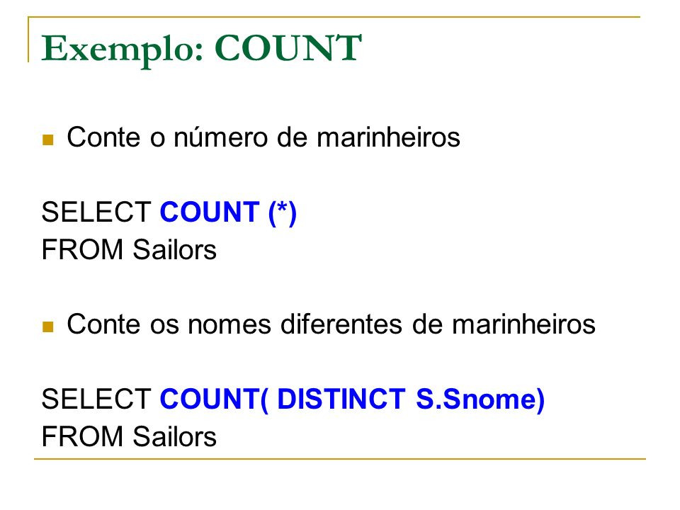 Exemplo: COUNT Conte o número de marinheiros SELECT COUNT (*) FROM Sailors Conte os nomes diferentes de marinheiros SELECT COUNT( DISTINCT S.Snome) FROM Sailors