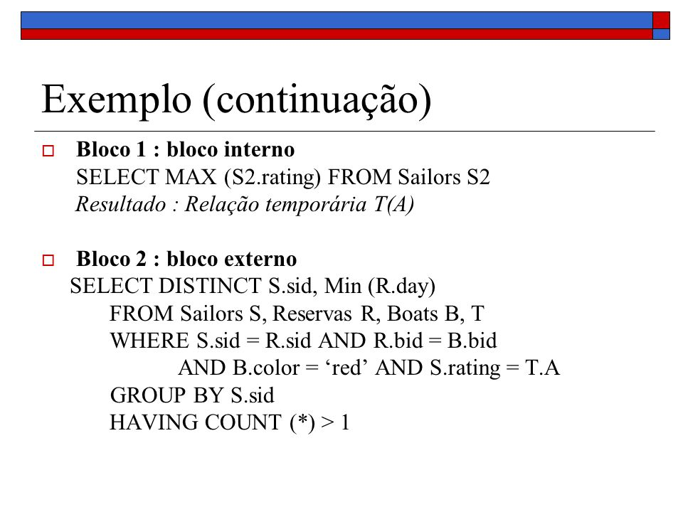 Exemplo (continuação) Bloco 1 : bloco interno SELECT MAX (S2.rating) FROM Sailors S2 Resultado : Relação temporária T(A) Bloco 2 : bloco externo SELECT DISTINCT S.sid, Min (R.day) FROM Sailors S, Reservas R, Boats B, T WHERE S.sid = R.sid AND R.bid = B.bid AND B.color = red AND S.rating = T.A GROUP BY S.sid HAVING COUNT (*) > 1