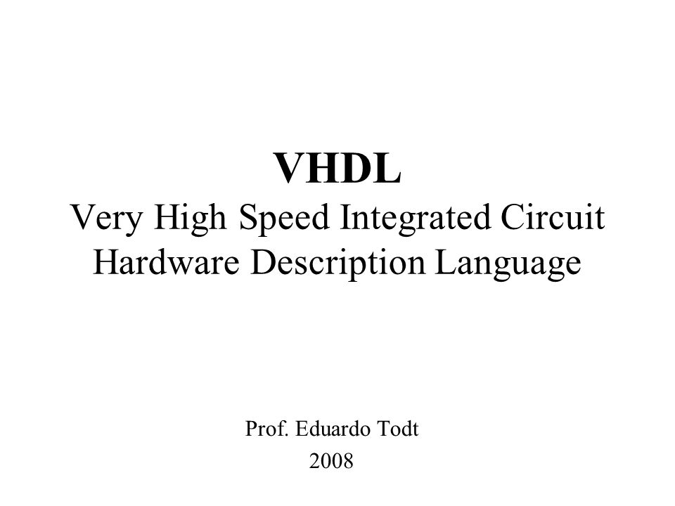 VHDL Very High Speed Integrated Circuit Hardware Description Language Prof. Eduardo Todt 2008