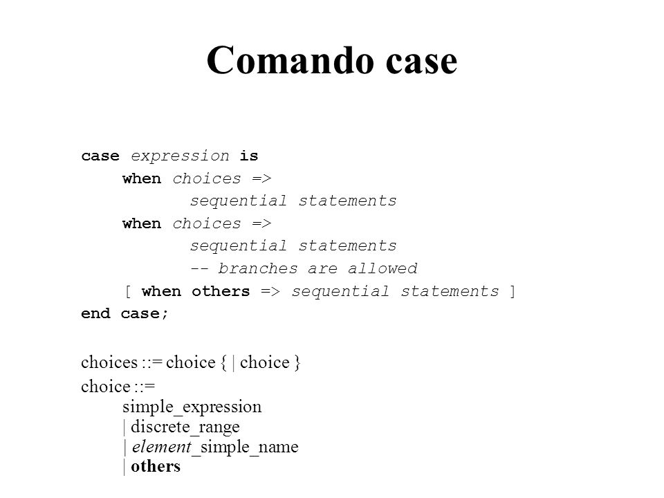 Comando case case expression is when choices => sequential statements when choices => sequential statements -- branches are allowed [ when others => sequential statements ] end case; choices ::= choice { | choice } choice ::= simple_expression | discrete_range | element_simple_name | others