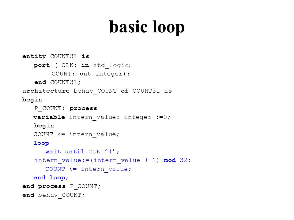 basic loop entity COUNT31 is port ( CLK: in std_logic ; COUNT: out integer); end COUNT31; architecture behav_COUNT of COUNT31 is begin P_COUNT: process variable intern_value: integer :=0; begin COUNT <= intern_value; loop wait until CLK=1; intern_value:=(intern_value + 1) mod 32; COUNT <= intern_value; end loop; end process P_COUNT; end behav_COUNT;