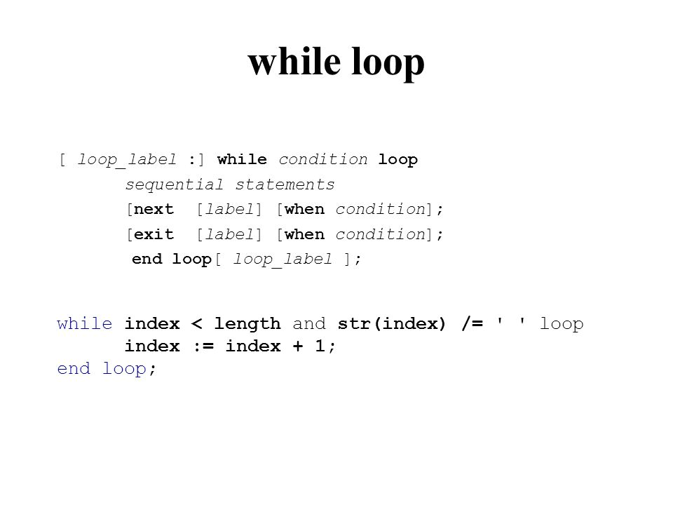 while loop [ loop_label :] while condition loop sequential statements [next [label] [when condition]; [exit [label] [when condition]; end loop[ loop_label ]; while index < length and str(index) /= loop index := index + 1; end loop;