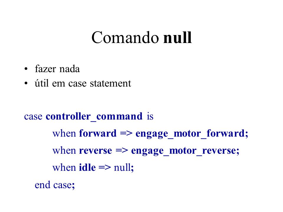 Comando null fazer nada útil em case statement case controller_command is when forward => engage_motor_forward; when reverse => engage_motor_reverse; when idle => null; end case;