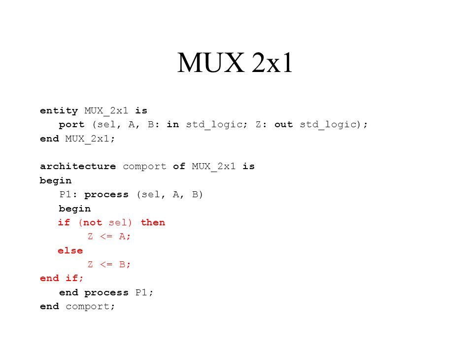 MUX 2x1 entity MUX_2x1 is port (sel, A, B: in std_logic; Z: out std_logic); end MUX_2x1; architecture comport of MUX_2x1 is begin P1: process (sel, A, B) begin if (not sel) then Z <= A; else Z <= B; end if; end process P1; end comport;