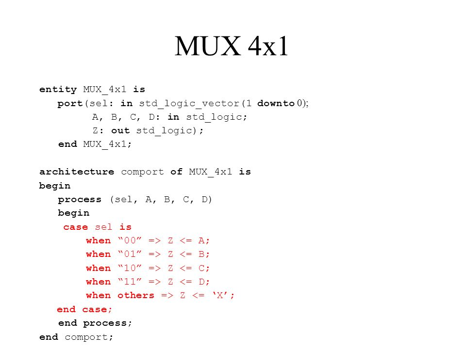 MUX 4x1 entity MUX_4x1 is port(sel: in std_logic_vector(1 downto 0); A, B, C, D: in std_logic; Z: out std_logic); end MUX_4x1; architecture comport of MUX_4x1 is begin process (sel, A, B, C, D) begin case sel is when 00 => Z <= A; when 01 => Z <= B; when 10 => Z <= C; when 11 => Z <= D; when others => Z <= X; end case; end process; end comport;