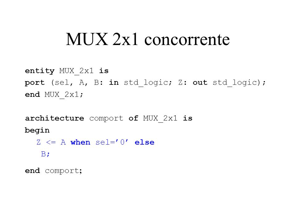 MUX 2x1 concorrente entity MUX_2x1 is port (sel, A, B: in std_logic; Z: out std_logic); end MUX_2x1; architecture comport of MUX_2x1 is begin Z <= A when sel=0 else B; end comport ;