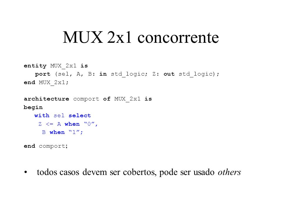 MUX 2x1 concorrente entity MUX_2x1 is port (sel, A, B: in std_logic; Z: out std_logic); end MUX_2x1; architecture comport of MUX_2x1 is begin with sel select Z <= A when 0, B when 1; end comport ; todos casos devem ser cobertos, pode ser usado others