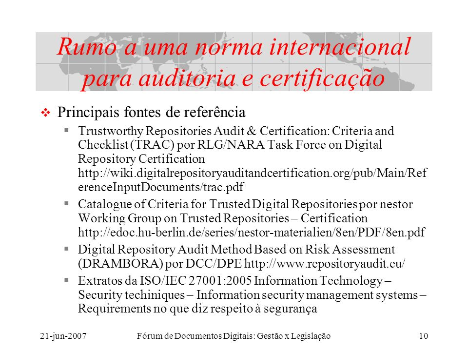21-jun-2007Fórum de Documentos Digitais: Gestão x Legislação10 Rumo a uma norma internacional para auditoria e certificação Principais fontes de referência Trustworthy Repositories Audit & Certification: Criteria and Checklist (TRAC) por RLG/NARA Task Force on Digital Repository Certification http://wiki.digitalrepositoryauditandcertification.org/pub/Main/Ref erenceInputDocuments/trac.pdf Catalogue of Criteria for Trusted Digital Repositories por nestor Working Group on Trusted Repositories – Certification http://edoc.hu-berlin.de/series/nestor-materialien/8en/PDF/8en.pdf Digital Repository Audit Method Based on Risk Assessment (DRAMBORA) por DCC/DPE http://www.repositoryaudit.eu/ Extratos da ISO/IEC 27001:2005 Information Technology – Security techiniques – Information security management systems – Requirements no que diz respeito à segurança