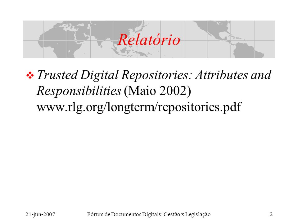 21-jun-2007Fórum de Documentos Digitais: Gestão x Legislação2 Relatório Trusted Digital Repositories: Attributes and Responsibilities (Maio 2002) www.rlg.org/longterm/repositories.pdf