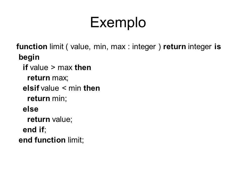 Exemplo function limit ( value, min, max : integer ) return integer is begin if value > max then return max; elsif value < min then return min; else return value; end if; end function limit;