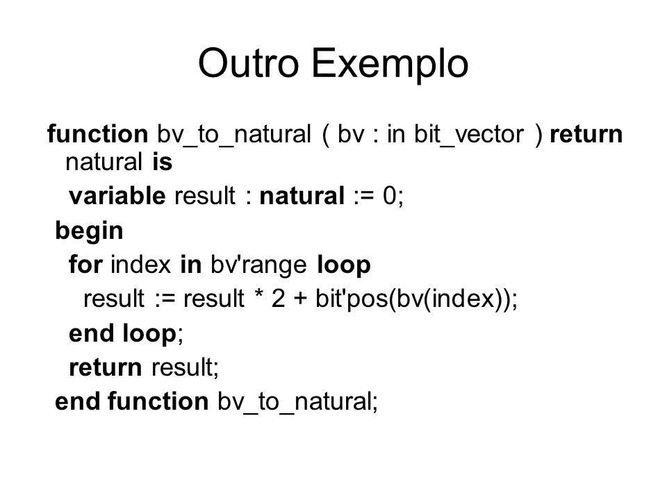 Outro Exemplo function bv_to_natural ( bv : in bit_vector ) return natural is variable result : natural := 0; begin for index in bv range loop result := result * 2 + bit pos(bv(index)); end loop; return result; end function bv_to_natural;