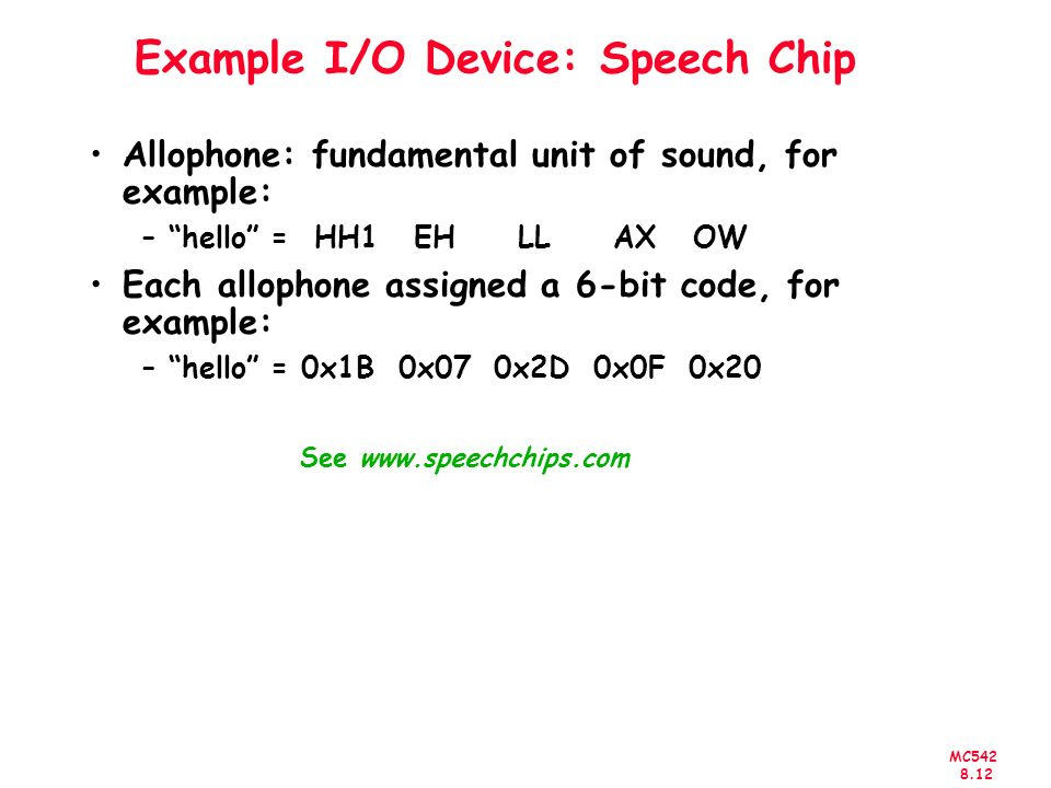 MC Example I/O Device: Speech Chip Allophone: fundamental unit of sound, for example: –hello = HH1 EH LL AX OW Each allophone assigned a 6-bit code, for example: –hello = 0x1B 0x07 0x2D 0x0F 0x20 See