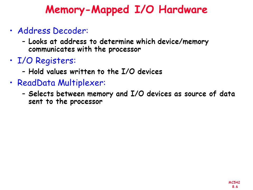 MC Memory-Mapped I/O Hardware Address Decoder: –Looks at address to determine which device/memory communicates with the processor I/O Registers: –Hold values written to the I/O devices ReadData Multiplexer: –Selects between memory and I/O devices as source of data sent to the processor