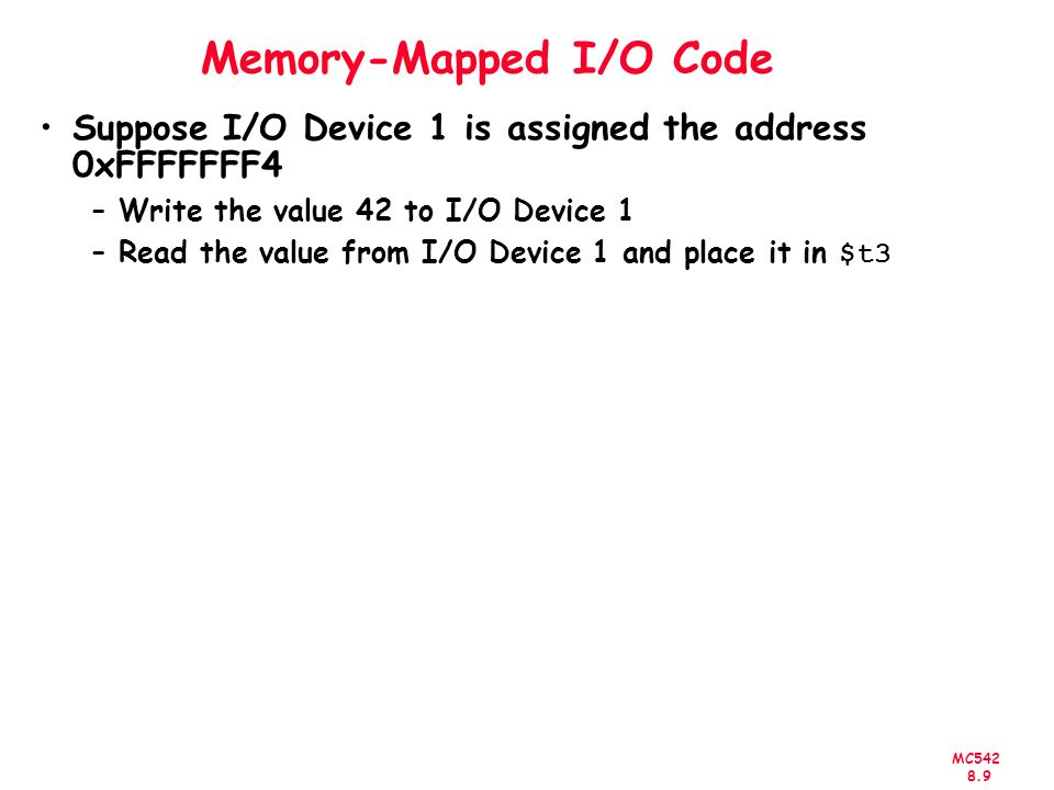 MC Memory-Mapped I/O Code Suppose I/O Device 1 is assigned the address 0xFFFFFFF4 –Write the value 42 to I/O Device 1 –Read the value from I/O Device 1 and place it in $t3