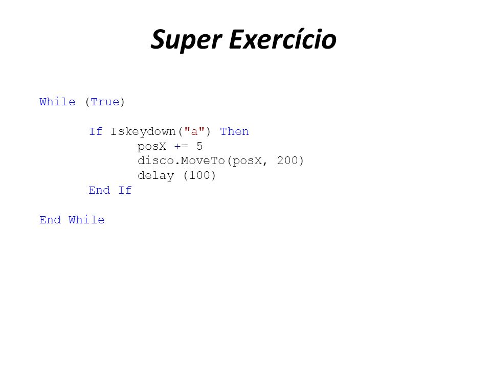 Super Exercício While (True) If Iskeydown( a ) Then posX += 5 disco.MoveTo(posX, 200) delay (100) End If End While