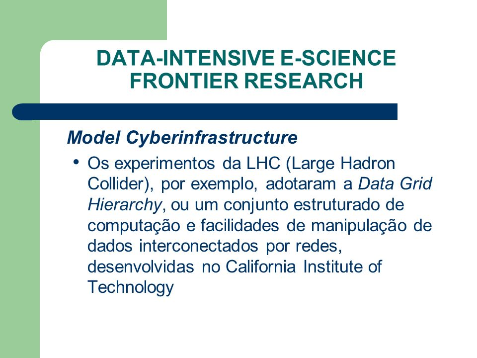 DATA-INTENSIVE E-SCIENCE FRONTIER RESEARCH Model Cyberinfrastructure Os experimentos da LHC (Large Hadron Collider), por exemplo, adotaram a Data Grid Hierarchy, ou um conjunto estruturado de computação e facilidades de manipulação de dados interconectados por redes, desenvolvidas no California Institute of Technology