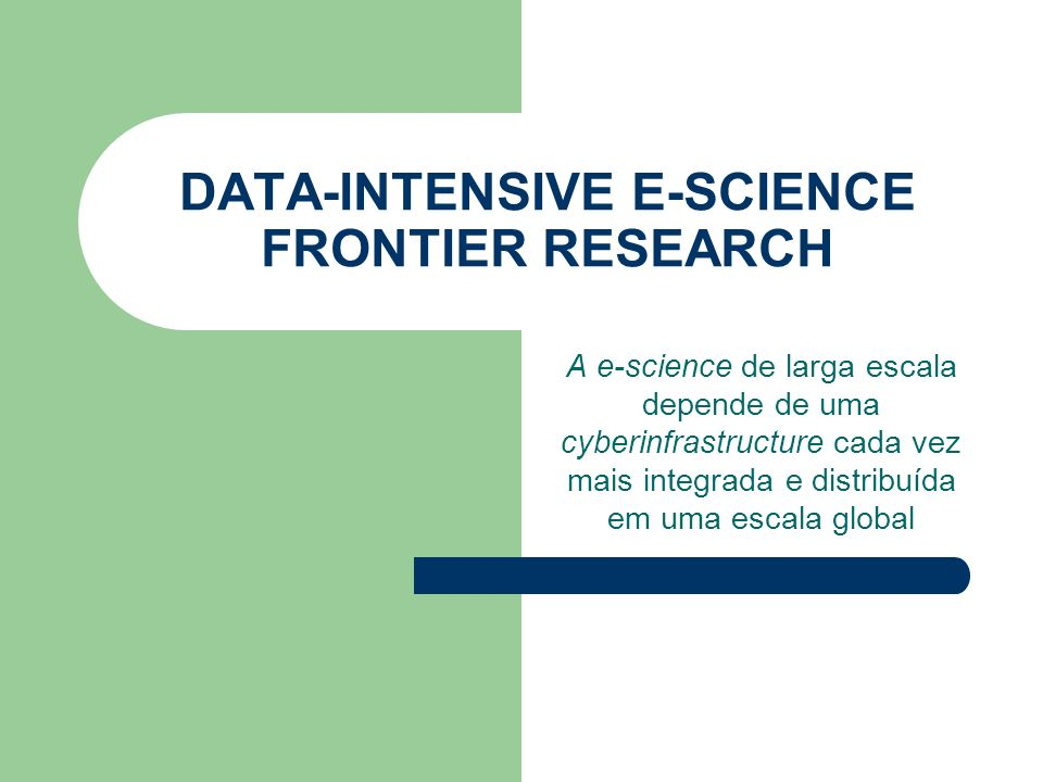DATA-INTENSIVE E-SCIENCE FRONTIER RESEARCH A e-science de larga escala depende de uma cyberinfrastructure cada vez mais integrada e distribuída em uma escala global