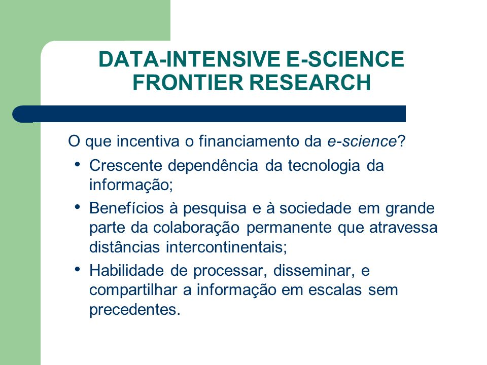 DATA-INTENSIVE E-SCIENCE FRONTIER RESEARCH O que incentiva o financiamento da e-science.