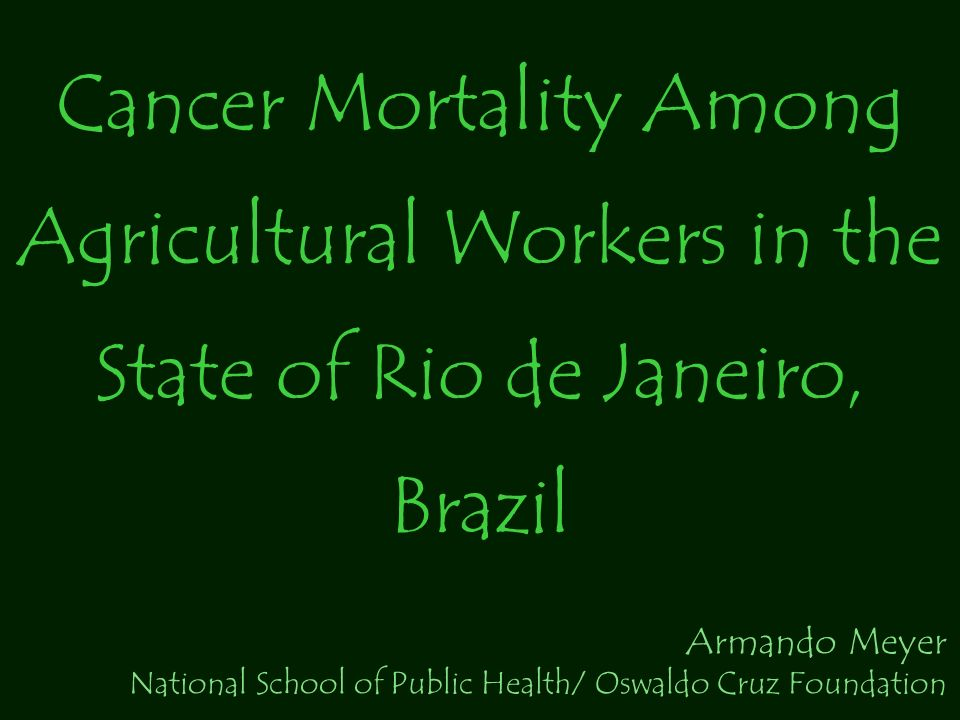 Cancer Mortality Among Agricultural Workers in the State of Rio de Janeiro, Brazil Armando Meyer National School of Public Health/ Oswaldo Cruz Foundation