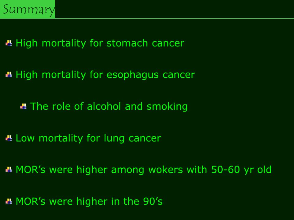 Summary High mortality for stomach cancer High mortality for esophagus cancer The role of alcohol and smoking Low mortality for lung cancer MORs were higher among wokers with 50-60 yr old MORs were higher in the 90s