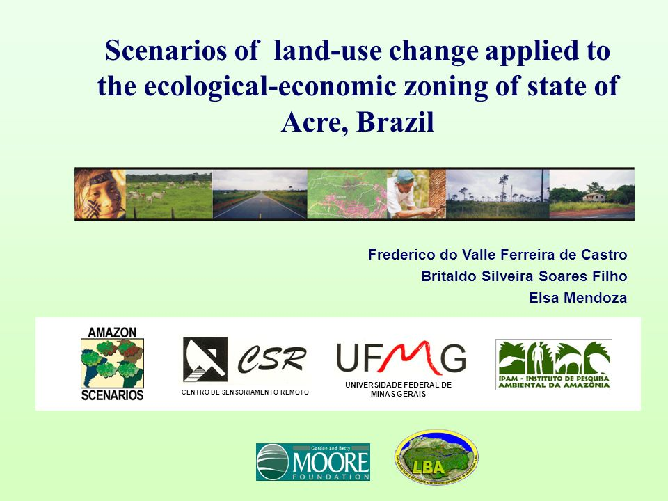 Scenarios of land-use change applied to the ecological-economic zoning of state of Acre, Brazil Frederico do Valle Ferreira de Castro Britaldo Silveira Soares Filho Elsa Mendoza CENTRO DE SENSORIAMENTO REMOTO UNIVERSIDADE FEDERAL DE MINAS GERAIS