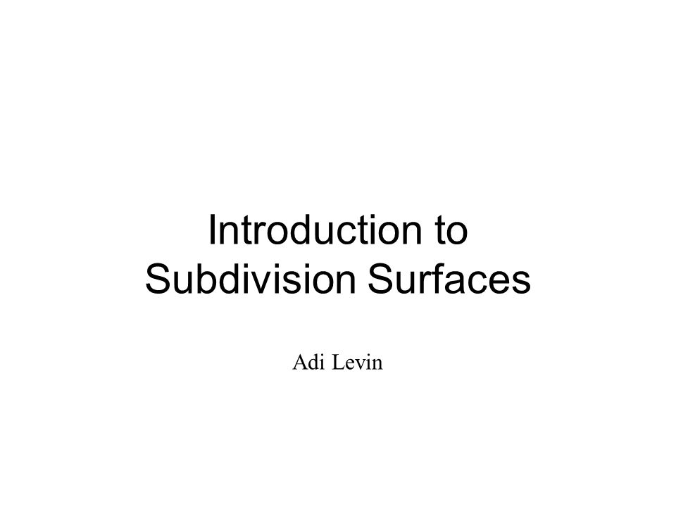 Introduction to Subdivision Surfaces Adi Levin