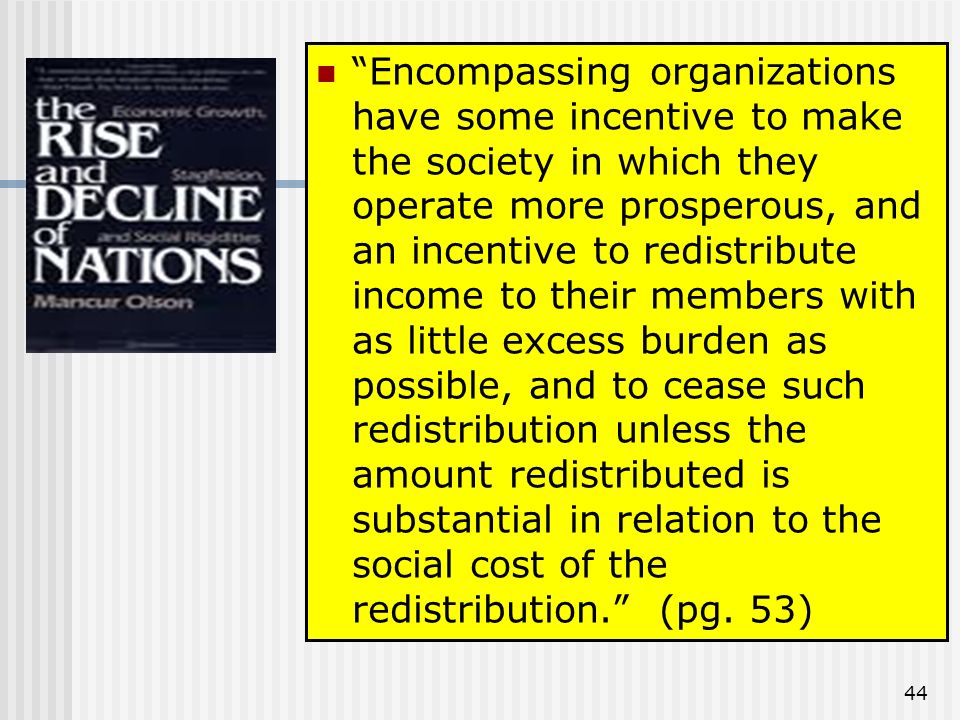 44 Encompassing organizations have some incentive to make the society in which they operate more prosperous, and an incentive to redistribute income to their members with as little excess burden as possible, and to cease such redistribution unless the amount redistributed is substantial in relation to the social cost of the redistribution.