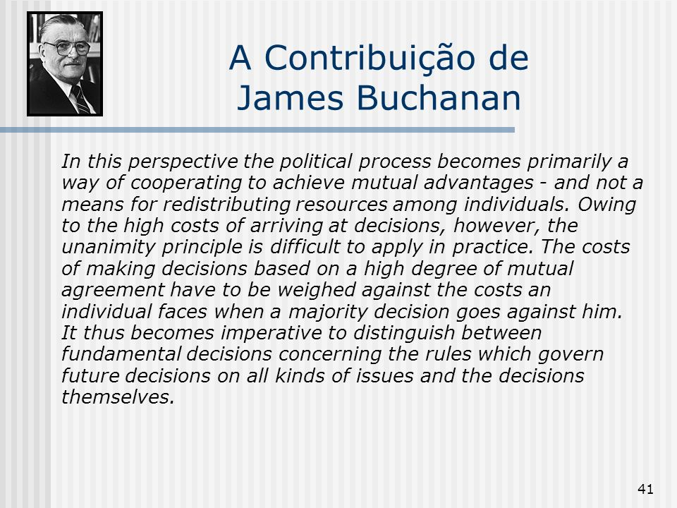 41 A Contribuição de James Buchanan In this perspective the political process becomes primarily a way of cooperating to achieve mutual advantages - and not a means for redistributing resources among individuals.