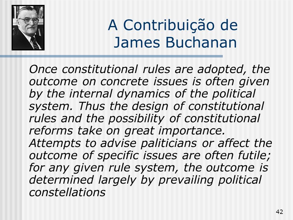 42 A Contribuição de James Buchanan Once constitutional rules are adopted, the outcome on concrete issues is often given by the internal dynamics of the political system.