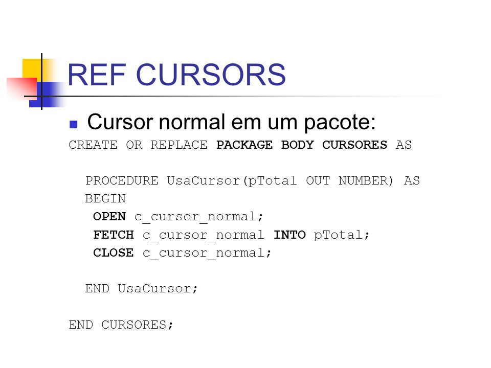 REF CURSORS Cursor normal em um pacote: CREATE OR REPLACE PACKAGE BODY CURSORES AS PROCEDURE UsaCursor(pTotal OUT NUMBER) AS BEGIN OPEN c_cursor_normal; FETCH c_cursor_normal INTO pTotal; CLOSE c_cursor_normal; END UsaCursor; END CURSORES;