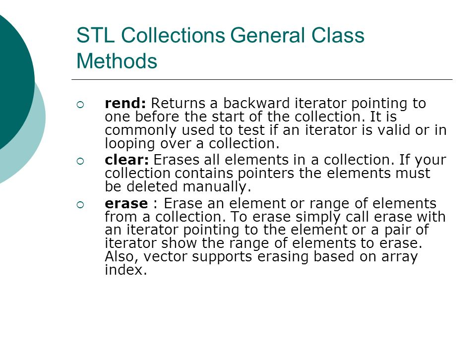 STL Collections General Class Methods rend: Returns a backward iterator pointing to one before the start of the collection.