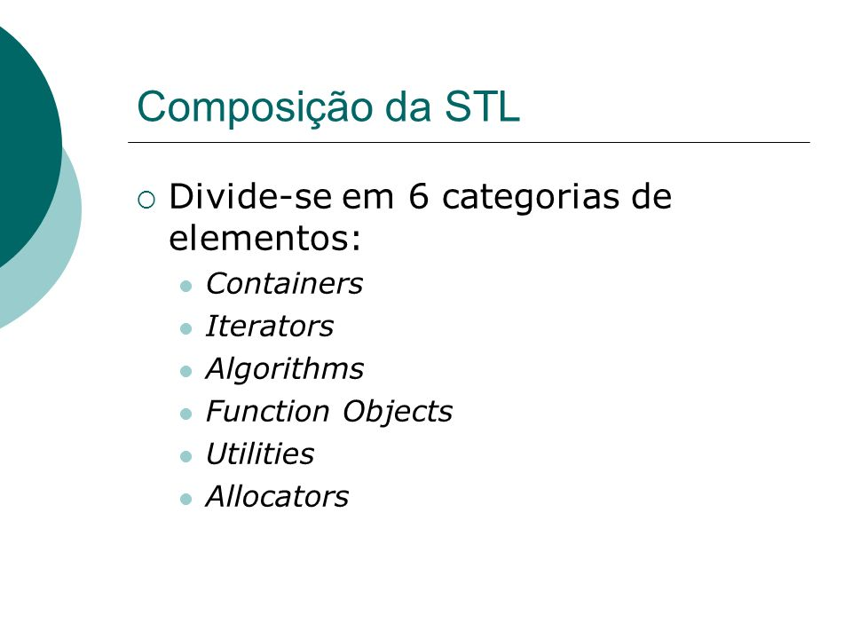 Composição da STL Divide-se em 6 categorias de elementos: Containers Iterators Algorithms Function Objects Utilities Allocators