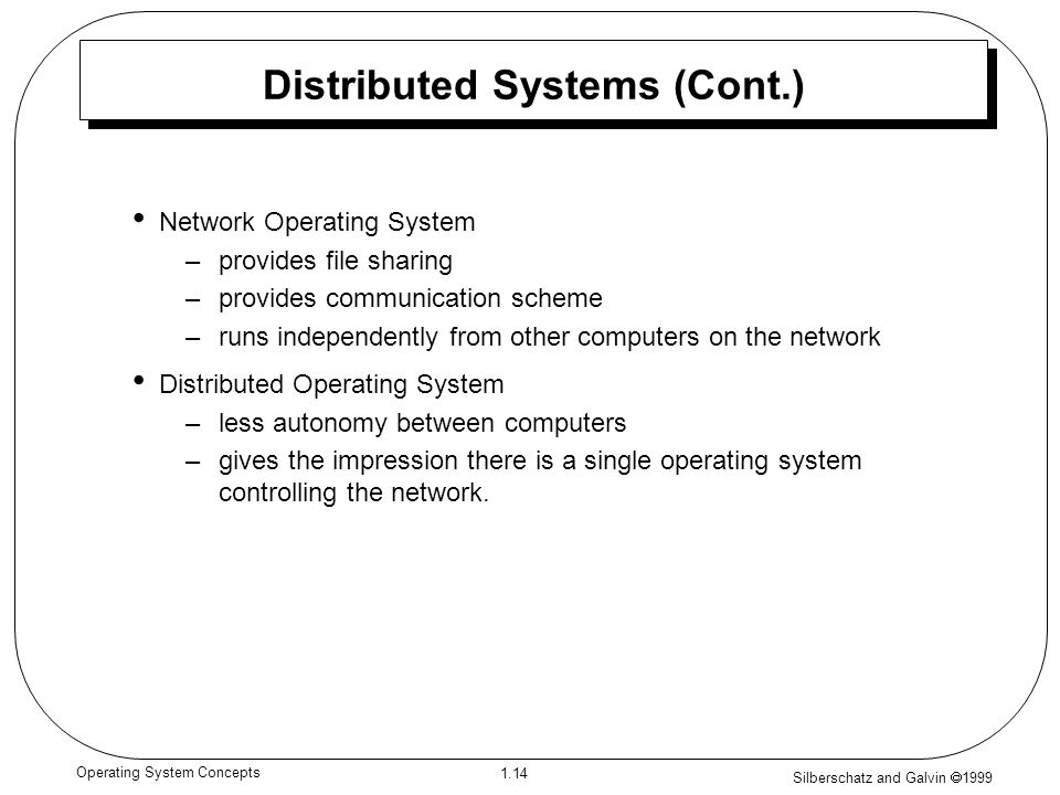 Silberschatz and Galvin 1999 1.14 Operating System Concepts Distributed Systems (Cont.) Network Operating System –provides file sharing –provides communication scheme –runs independently from other computers on the network Distributed Operating System –less autonomy between computers –gives the impression there is a single operating system controlling the network.