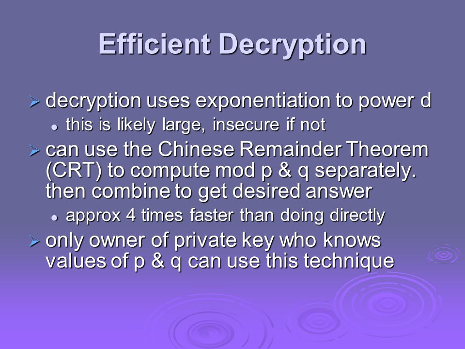 Efficient Decryption decryption uses exponentiation to power d decryption uses exponentiation to power d this is likely large, insecure if not this is likely large, insecure if not can use the Chinese Remainder Theorem (CRT) to compute mod p & q separately.