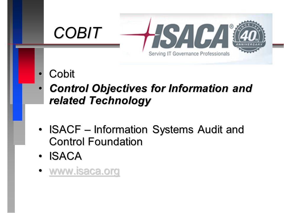 COBIT COBIT CobitCobit Control Objectives for Information and related TechnologyControl Objectives for Information and related Technology ISACF – Information Systems Audit and Control FoundationISACF – Information Systems Audit and Control Foundation ISACAISACA