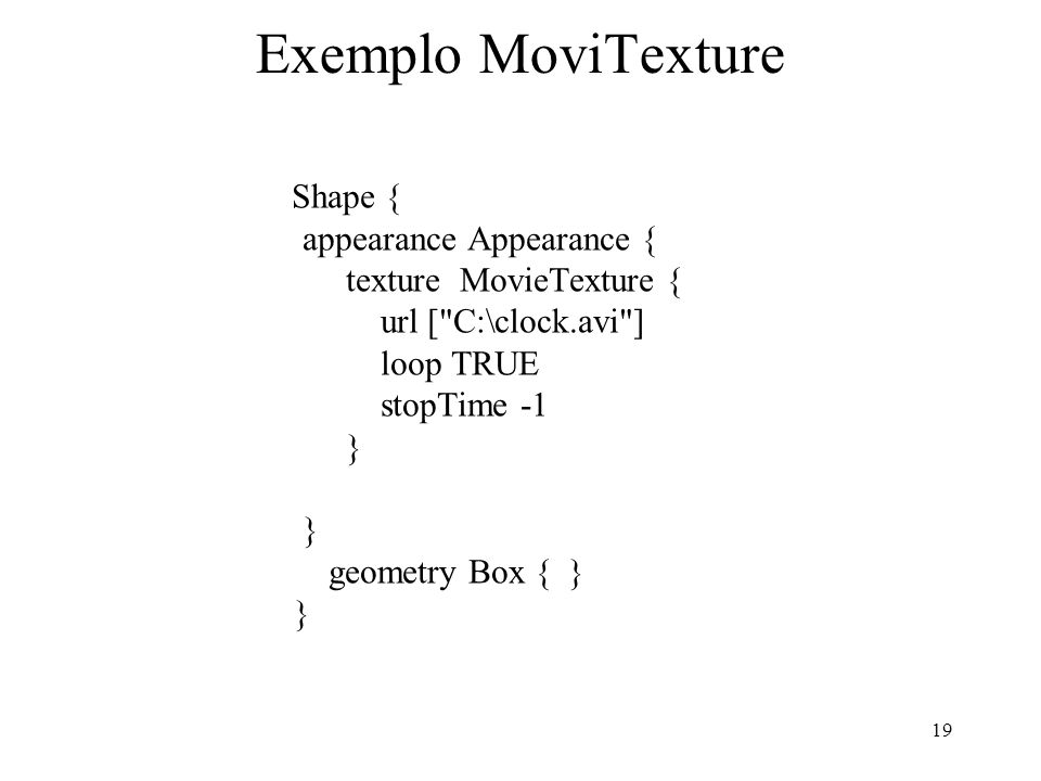 19 Exemplo MoviTexture Shape { appearance Appearance { texture MovieTexture { url [ C:\clock.avi ] loop TRUE stopTime -1 } } geometry Box { } }